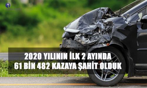 2020 YILININ İLK 2 AYINDA 61 BİN 482 KAZAYA ŞAHİT OLDUK