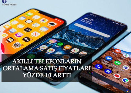 AKILLI TELEFONLARIN ORTALAMA SATIŞ FİYATLARI YÜZDE 10 ARTTI